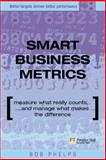 Smart Business Metrics : Measure What Really Counts and Manage What Makes the Difference, Phelps, Bob, 0273663968