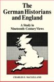 The German Historians and England : A Study in Nineteenth-Century Views, McLelland, Charles E., 0521083966