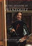 In the Shadow of Velázquez : A Life in Art History, Brown, Jonathan, 0300203969