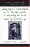 Gregory of Nazianzus on the Trinity and the Knowledge of God : In Your Light We Shall See Light, Beeley, Christopher A., 0195313976