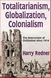 Totalitarianism, Globalization, Colonialism : The Destruction of Civilization Since 1914, Redner, Harry, 1412853974