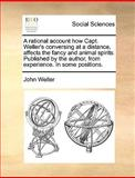A Rational Account How Capt Weller's Conversing at a Distance, Affects the Fancy and Animal Spirits Published by the Author, from Experience in Som, John Weller, 117012397X