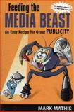 Feeding the Media Beast : An Easy Recipe for Great Publicity, Mathis, Mark, 1557533970