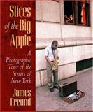 Slices of the Big Apple : A Photographic Tour of the Streets of New York, Freund, James, 0823223973