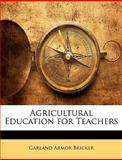 Agricultural Education for Teachers, Garland Armor Bricker, 1145423973