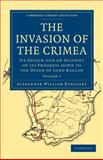 The Invasion of the Crimea : Its Origin and an Account of Its Progress down to the Death of Lord Raglan, Kinglake, Alexander William, 1108023975