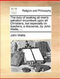 The Duty of Seeking All Men's Salvation Incumbent upon All Christians, but Especially on Teachers; a Discourse, by John Wallis, John Wallis, 1170093973