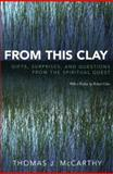 From This Clay : Gifts, Surprises, and Questions from the Spiritual Quest, McCarthy, Thomas J., 0739113984