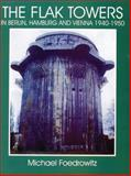 The Flak Towers in Berlin, Hamburg and Vienna, 1940-1950, Michael Foedrowitz, 0764303988