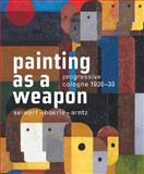 Painting as a Weapon : Progressive Cologne 1920 - 1930, Roth, Lynette, 386560398X