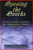 Opening the Ozarks : A Historical Geography of Missouri's Ste. Genevieve District, 1760-1830, Schroeder, Walter A., 0826213987