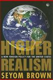 Higher Realism : A New Foreign Policy for the United States, Brown, Seyom, 1594513988