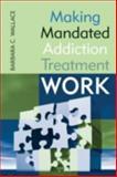 Making Mandated Addiction Treatment Work, Barbara C. Wallace, 076570398X