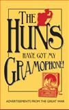 The Huns Have Got My Gramophone! : Advertisements from the Great War, Doran, Amanda-Jane and McCarthy, Andrew, 1851243992
