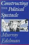Constructing the Political Spectacle, Edelman, Murray J., 0226183998