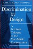 Discrimination by Design : A Feminist Critique of the Man-Made Environment, Weisman, Leslie K., 0252063996