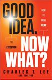 Good Idea, Now What?, Charles T. Lee, 1118163990
