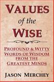 Values of the Wise : Profound and Witty Words of Wisdom from the Greatest Minds, Merchey, Jason, 074141399X