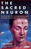 The Sacred Neuron : Discovering the Extraordinary Links Between Science and Religion, Bowker, John W., 1845113993
