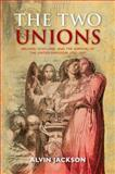 The Two Unions : Ireland, Scotland, and the Survival of the United Kingdom, 1707-2007, Jackson, Alvin, 019959399X