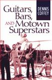 Guitars, Bars, and Motown Superstars, Coffey, Dennis, 0472113992