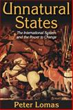 Unnatural States : The International System and the Power to Change, Lomas, Peter, 1412853990