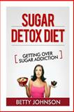 Sugar Detox Diet Getting over Sugar Addiction, Betty Johnson, 1628843993