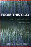 From This Clay : Gifts, Surprises and Questions from the Spiritual Quest, McCarthy, Thomas J., 0739113992
