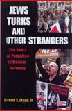 Jews, Turks, and Other Strangers : The Roots of Prejudice in Modern Germany, Legge, Jerome S., Jr., 0299184005