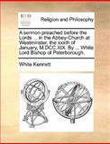 A Sermon Preached Before the Lords in the Abbey-Church at Westminster, the Xxxth of January, M Dcc Xix by White Lord Bishop of Peterborough, White Kennett, 1170584004