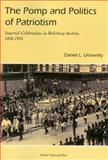 The Pomp and Politics of Patriotism : Imperial Celebrations in Habsburg Austria, 1848-1916, Unowsky, Daniel L., 1557534004