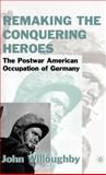 Remaking the Conquering Heroes : The Postwar American Occupation of Germany, Willoughby, John, 0312234007