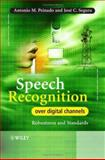 Speech Recognition over Digital Channels : Robustness and Standards, Peinado, Antonio and Segura, Jose, 0470024003