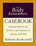 The Body Remembers Casebook : Unifying Methods and Models in the Treatment of Trauma and PTSD, Rothschild, Babette, 0393704009