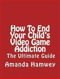 How to End Your Child's Video Game Addiction - the Ultimate Guide, Amanda Hamwey, 1490454004