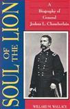Soul of the Lion : A Biography of General Joshua L. Chamberlain, Wallace, Willard M., 1879664011
