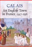 Calais : An English Town in France, 1347-1558, Rose, Susan, 1843834014
