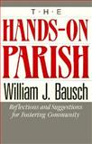 The Hands-On Parish : Reflections and Suggestions for Fostering Community, Bausch, William J., 0896224015