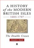 A History of the Modern British Isles, 1603-1707 : The Double Crown, Smith, David L., 0631194010