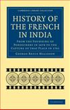History of the French in India : From the Founding of Pondichery in 1674 to the Capture of that Place In 1761, Malleson, George Bruce, 1108024025