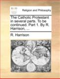 The Catholic Protestant in Several Parts to Be Continued Part 1 by R Harrison, R. Harrison, 1170384021