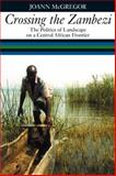 Crossing the Zambezi : The Politics of Landscape on a Central African Frontier, McGregor, JoAnn, 184701402X