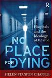 No Place for Dying : Hospitals and the Ideology of Rescue, Chapple, Helen S., 159874402X