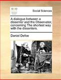 A Dialogue Between a Dissenter and the Observator, Concerning the Shortest Way with the Dissenters, Daniel Defoe, 117001402X