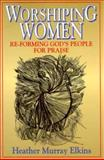 Worshipping Women : Re-Forming God's People for Praise, Elkins, Heather M., 0687464021