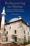 Rediscovering the Umma : Muslims in the Balkans Between Nationalism and Transnationalism, Merdjanova, Ina, 0199964033