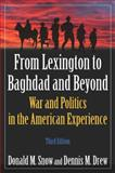 From Lexington to Baghdad and Beyond : War and Politics in the American Experience, Snow, Donald M. and Drew, Dennis M., 0765624036