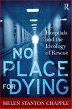 No Place for Dying : Hospitals and the Ideology of Rescue, Chapple, Helen Stanton, 1598744038
