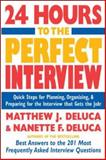 24 Hours to the Perfect Interview : Quick Steps for Planning, Organizing, and Preparing for the Interview that Gets the Job, DeLuca, Matthew J. and DeLuca, Nanette F., 0071424032