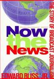 Now the News : The Story of Broadcast Journalism, Bliss, Edward, Jr., 0231044038